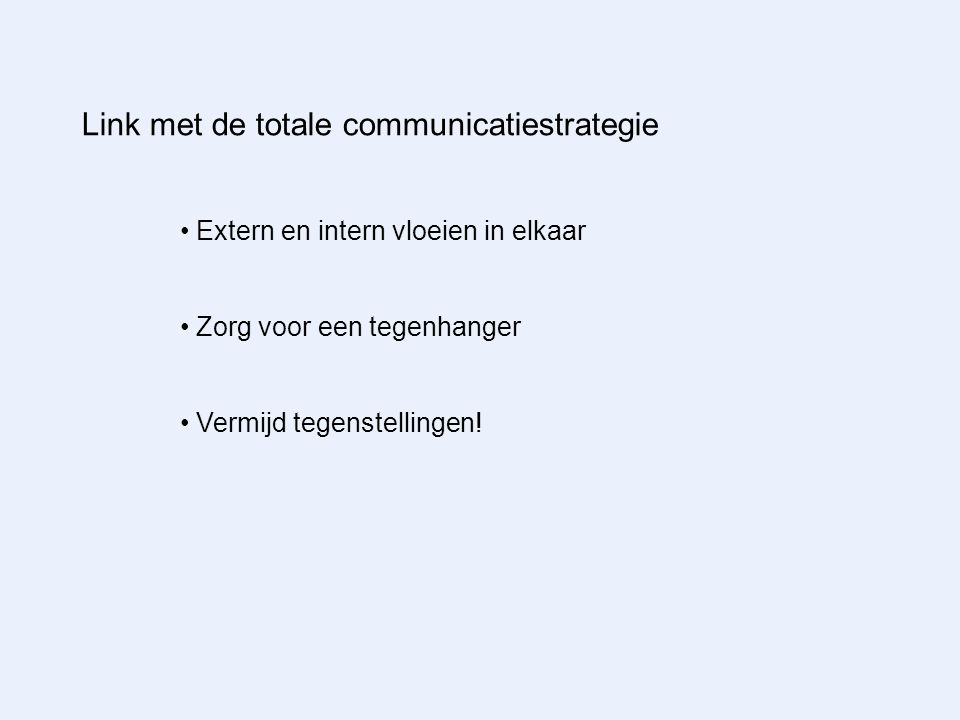 Link met de totale communicatiestrategie Extern en intern vloeien in elkaar Zorg voor een tegenhanger Vermijd tegenstellingen!
