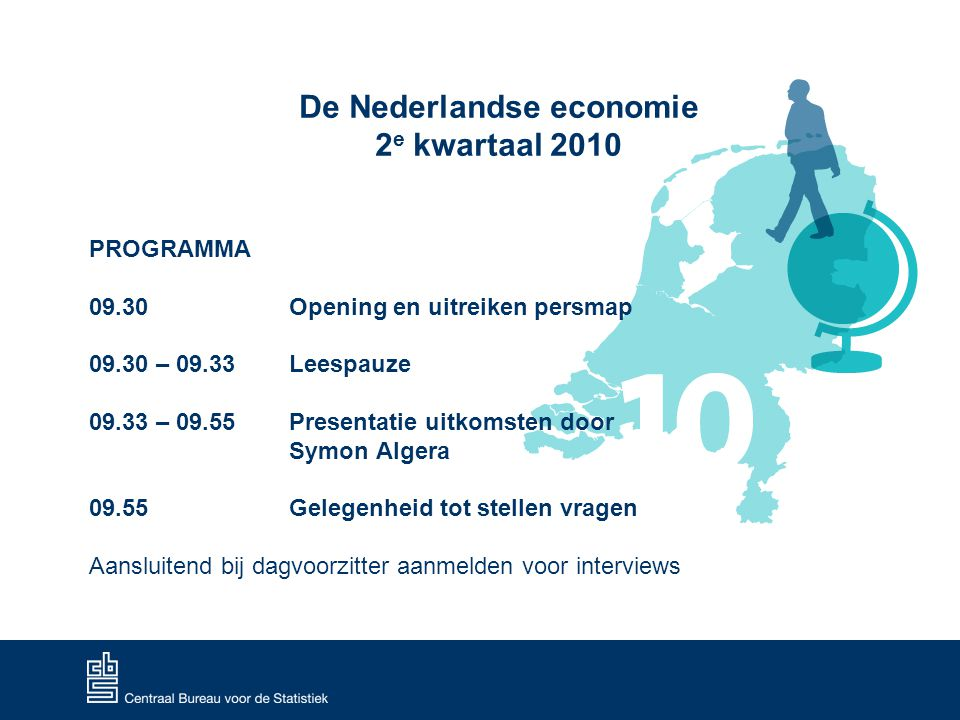De Nederlandse economie 2 e kwartaal 2010 PROGRAMMA 09.30 Opening en uitreiken persmap 09.30 – 09.33 Leespauze 09.33 – 09.55 Presentatie uitkomsten door Symon Algera 09.55 Gelegenheid tot stellen vragen Aansluitend bij dagvoorzitter aanmelden voor interviews