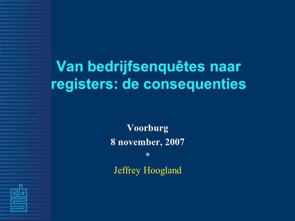 Van bedrijfsenquêtes naar registers: de consequenties Voorburg 8 november, 2007 * Jeffrey Hoogland