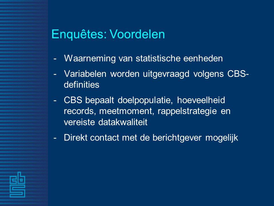 - Waarneming van statistische eenheden - Variabelen worden uitgevraagd volgens CBS- definities -CBS bepaalt doelpopulatie, hoeveelheid records, meetmoment, rappelstrategie en vereiste datakwaliteit -Direkt contact met de berichtgever mogelijk Enquêtes: Voordelen