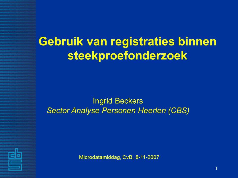 1 Gebruik van registraties binnen steekproefonderzoek Ingrid Beckers Sector Analyse Personen Heerlen (CBS) Microdatamiddag, CvB, 8-11-2007