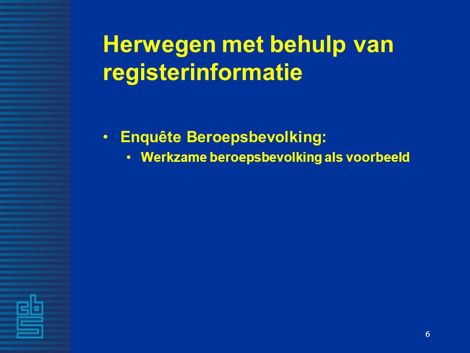 6 Herwegen met behulp van registerinformatie Enquête Beroepsbevolking: Werkzame beroepsbevolking als voorbeeld