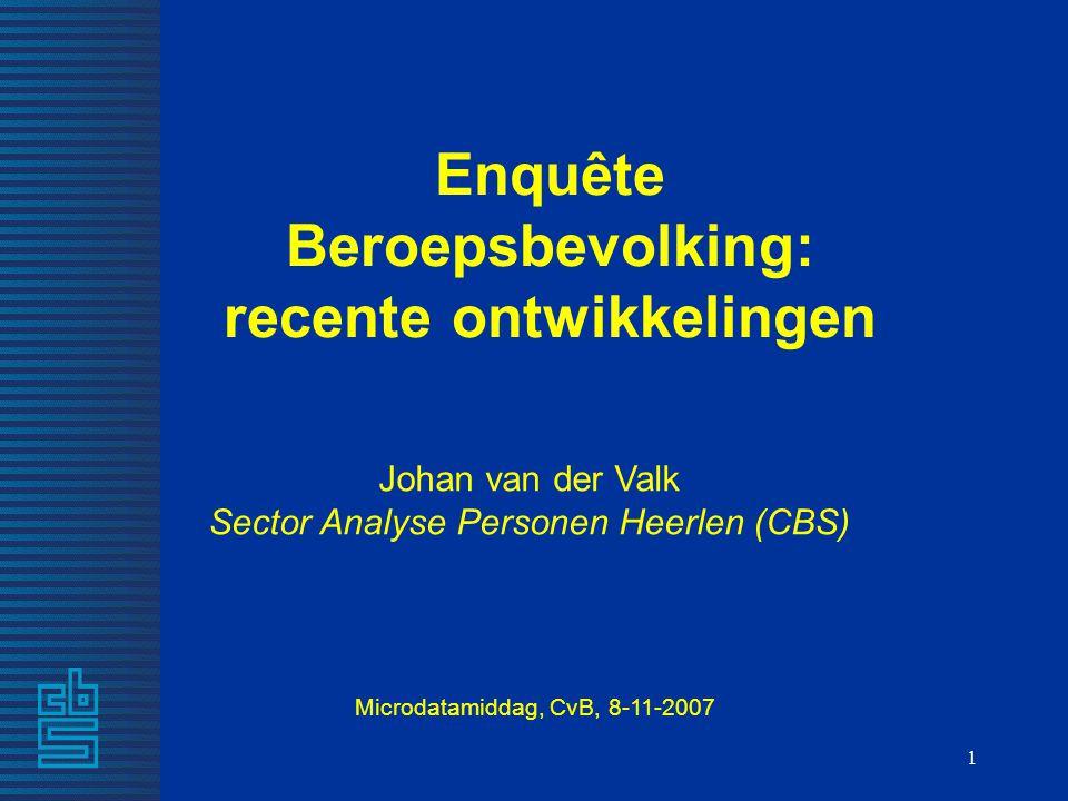 1 Johan van der Valk Sector Analyse Personen Heerlen (CBS) Enquête Beroepsbevolking: recente ontwikkelingen Microdatamiddag, CvB, 8-11-2007