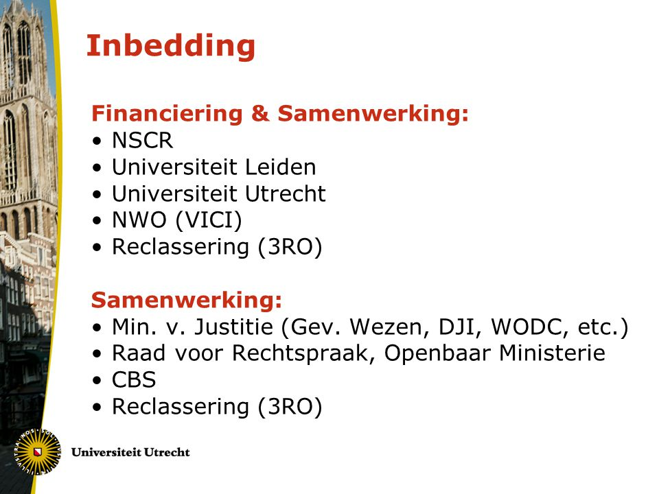 Inbedding Financiering & Samenwerking: NSCR Universiteit Leiden Universiteit Utrecht NWO (VICI) Reclassering (3RO) Samenwerking: Min.