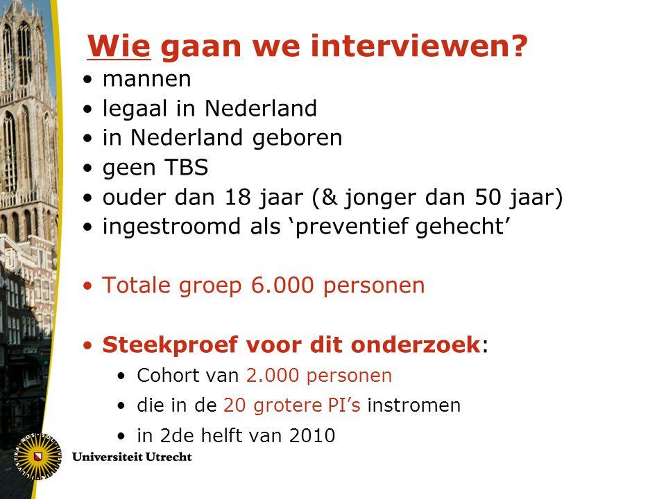 Wie gaan we interviewen? mannen legaal in Nederland in Nederland geboren geen TBS ouder dan 18 jaar (& jonger dan 50 jaar) ingestroomd als 'preventief