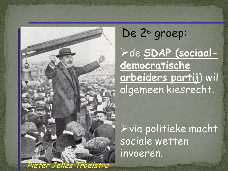 Pieter Jelles Troelstra  de SDAP (sociaal- democratische arbeiders partij) wil algemeen kiesrecht.  via politieke macht sociale wetten invoeren. De