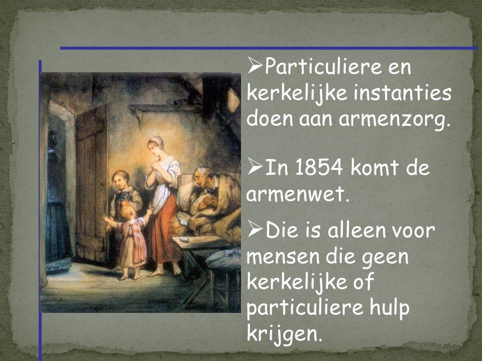  Particuliere en kerkelijke instanties doen aan armenzorg.  In 1854 komt de armenwet.  Die is alleen voor mensen die geen kerkelijke of particulier