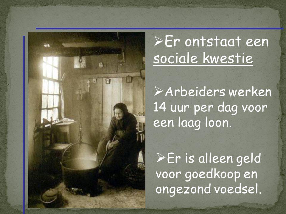  Er ontstaat een sociale kwestie  Arbeiders werken 14 uur per dag voor een laag loon.  Er is alleen geld voor goedkoop en ongezond voedsel.