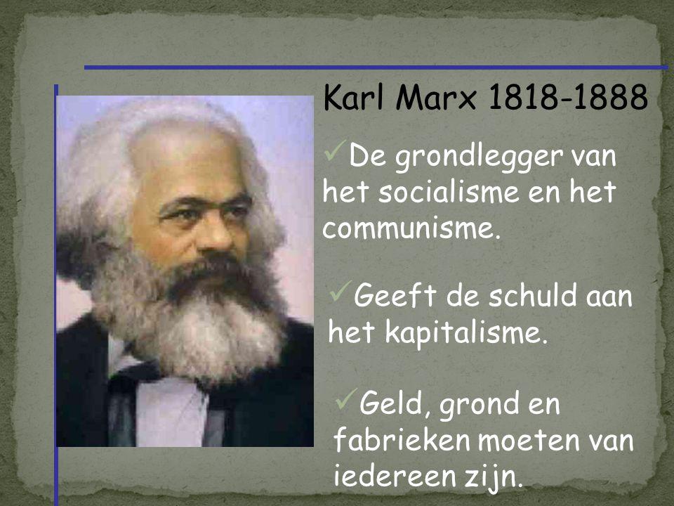 Karl Marx 1818-1888 De grondlegger van het socialisme en het communisme. Geeft de schuld aan het kapitalisme. Geld, grond en fabrieken moeten van iede