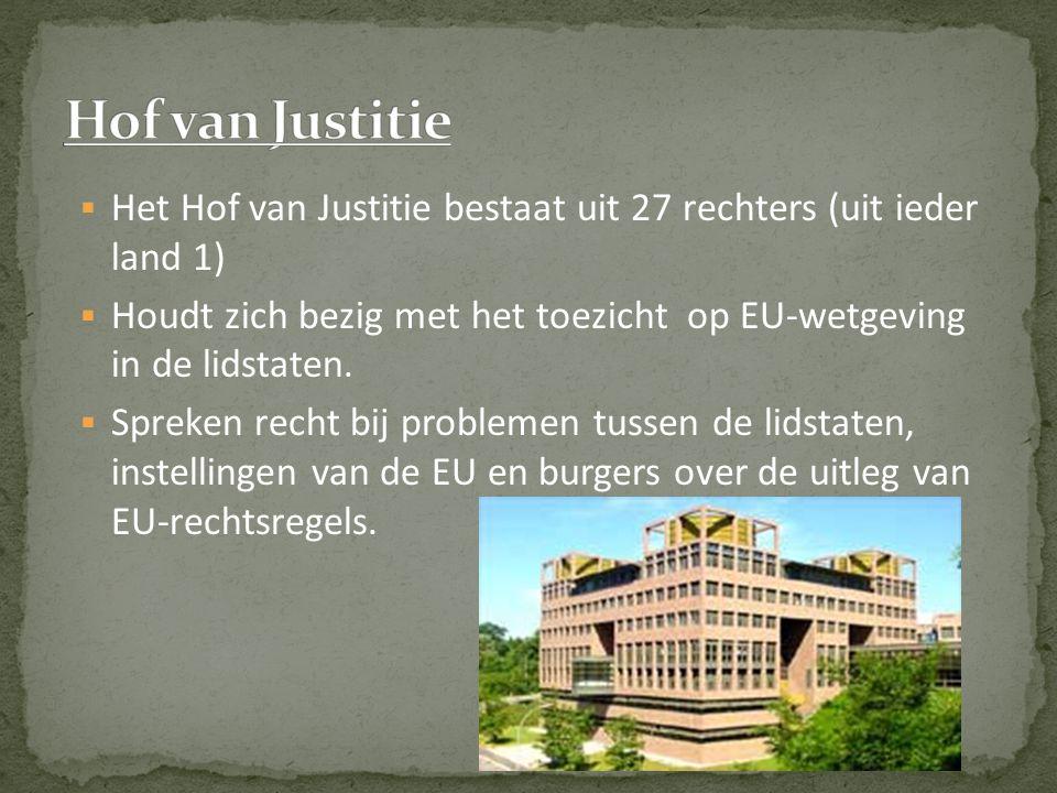  Het Hof van Justitie bestaat uit 27 rechters (uit ieder land 1)  Houdt zich bezig met het toezicht op EU-wetgeving in de lidstaten.  Spreken recht