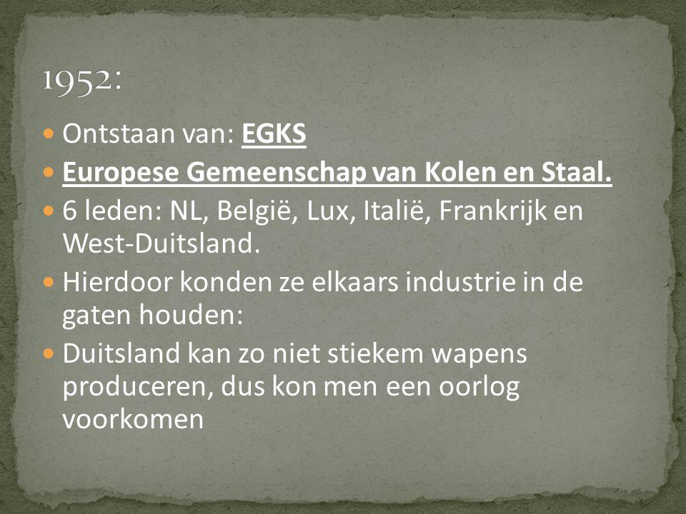Ontstaan van: EGKS Europese Gemeenschap van Kolen en Staal. 6 leden: NL, België, Lux, Italië, Frankrijk en West-Duitsland. Hierdoor konden ze elkaars