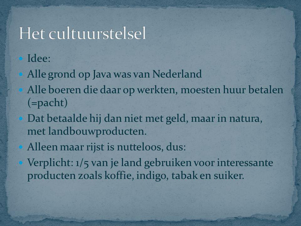 Idee: Alle grond op Java was van Nederland Alle boeren die daar op werkten, moesten huur betalen (=pacht) Dat betaalde hij dan niet met geld, maar in