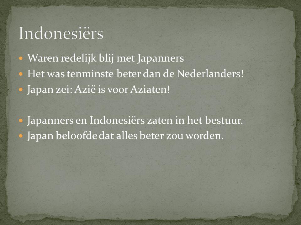Waren redelijk blij met Japanners Het was tenminste beter dan de Nederlanders! Japan zei: Azië is voor Aziaten! Japanners en Indonesiërs zaten in het