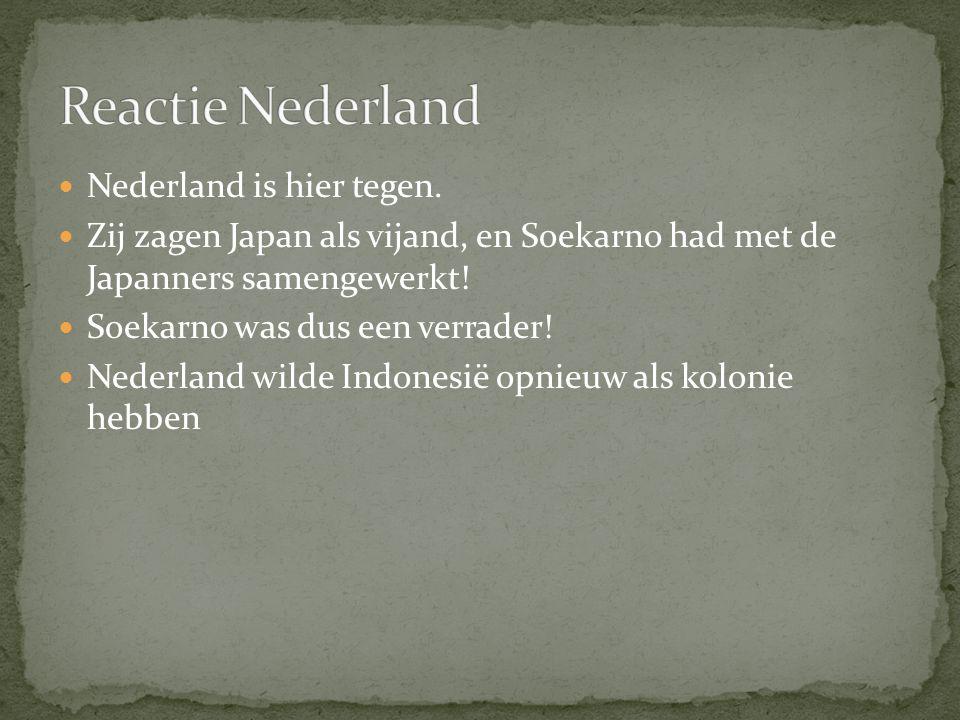 Nederland is hier tegen. Zij zagen Japan als vijand, en Soekarno had met de Japanners samengewerkt! Soekarno was dus een verrader! Nederland wilde Ind