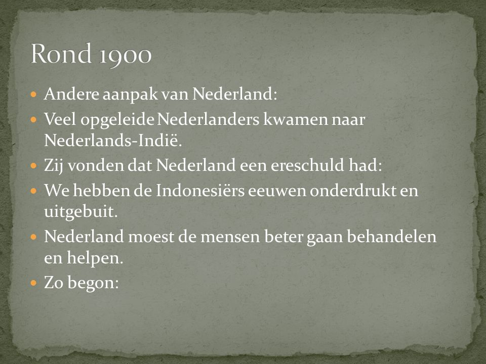 Andere aanpak van Nederland: Veel opgeleide Nederlanders kwamen naar Nederlands-Indië. Zij vonden dat Nederland een ereschuld had: We hebben de Indone