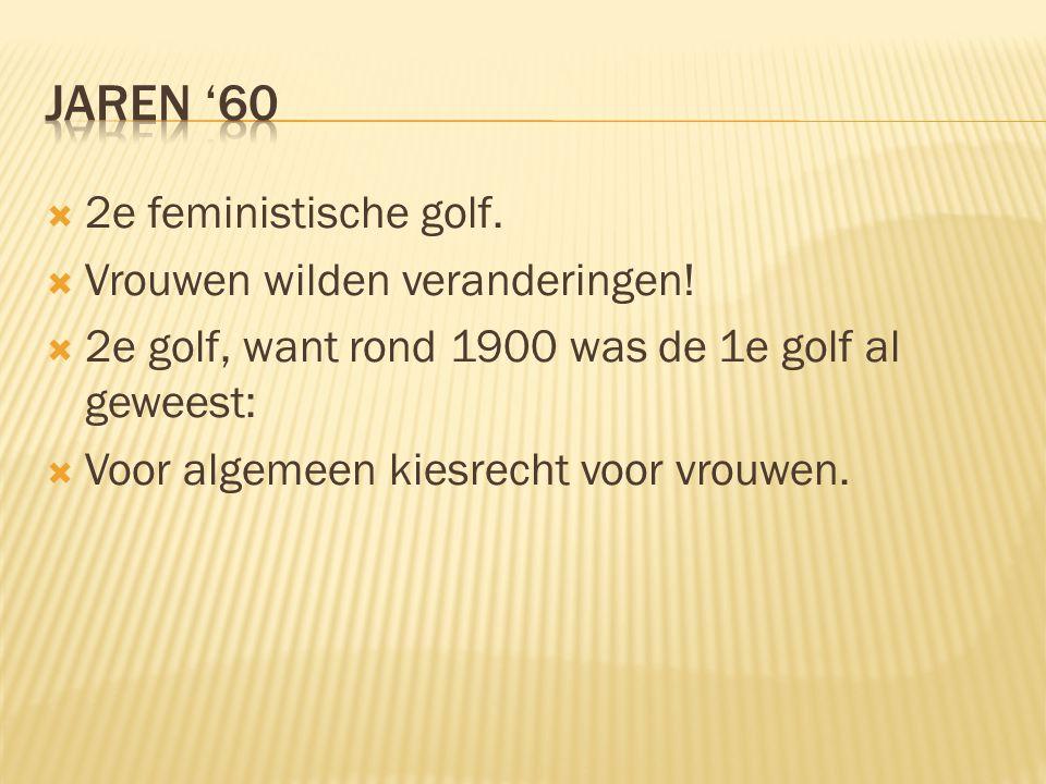  2e feministische golf.  Vrouwen wilden veranderingen!  2e golf, want rond 1900 was de 1e golf al geweest:  Voor algemeen kiesrecht voor vrouwen.