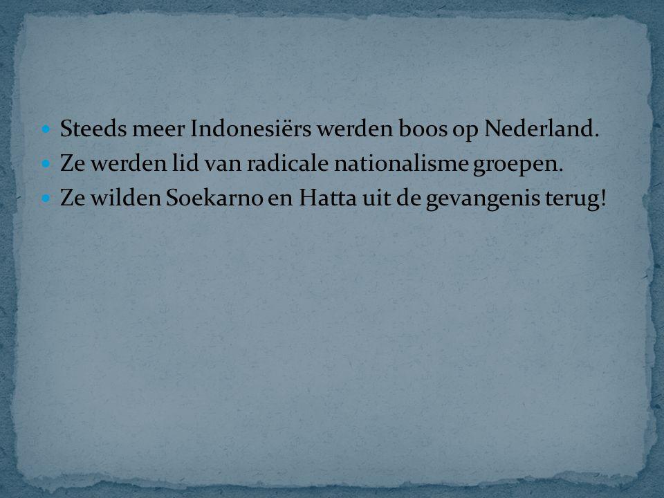 Steeds meer Indonesiërs werden boos op Nederland. Ze werden lid van radicale nationalisme groepen. Ze wilden Soekarno en Hatta uit de gevangenis terug