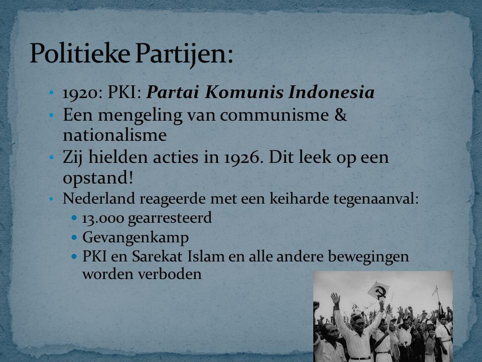 1920: PKI: Partai Komunis Indonesia Een mengeling van communisme & nationalisme Zij hielden acties in 1926. Dit leek op een opstand! Nederland reageer