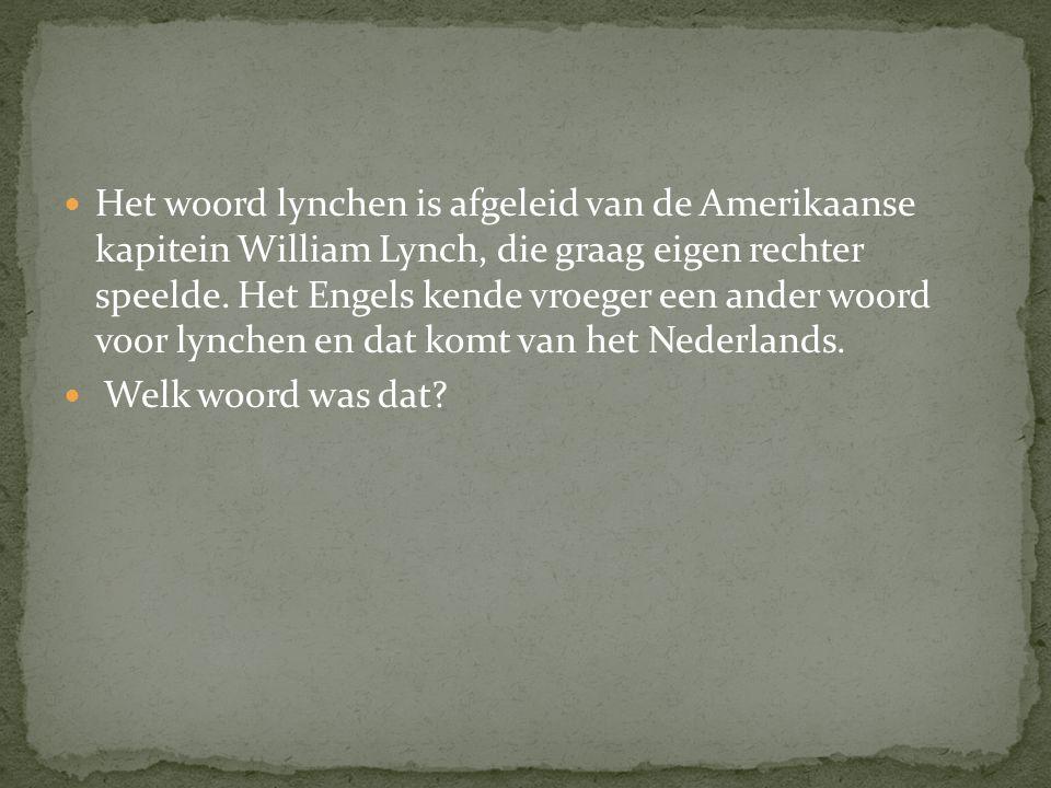 Het woord lynchen is afgeleid van de Amerikaanse kapitein William Lynch, die graag eigen rechter speelde. Het Engels kende vroeger een ander woord voo