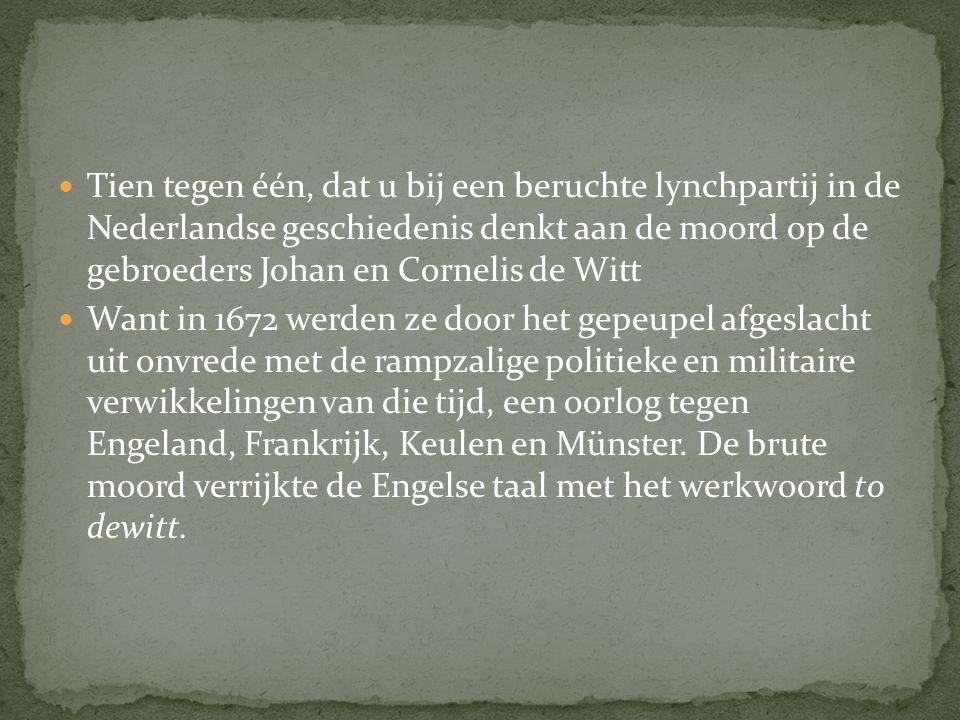 Tien tegen één, dat u bij een beruchte lynchpartij in de Nederlandse geschiedenis denkt aan de moord op de gebroeders Johan en Cornelis de Witt Want in 1672 werden ze door het gepeupel afgeslacht uit onvrede met de rampzalige politieke en militaire verwikkelingen van die tijd, een oorlog tegen Engeland, Frankrijk, Keulen en Münster.