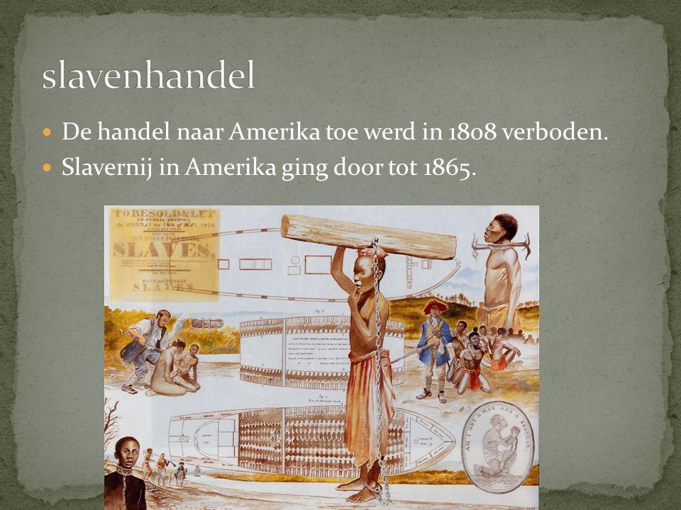 De handel naar Amerika toe werd in 1808 verboden. Slavernij in Amerika ging door tot 1865.