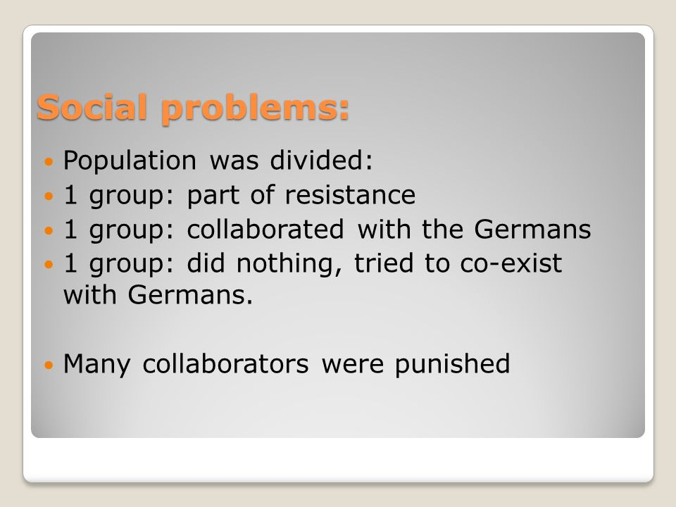 Social problems: Population was divided: 1 group: part of resistance 1 group: collaborated with the Germans 1 group: did nothing, tried to co-exist with Germans.