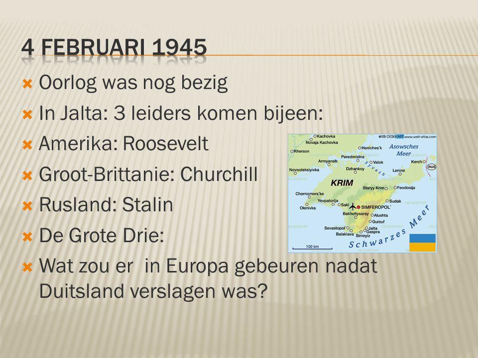  Oorlog was nog bezig  In Jalta: 3 leiders komen bijeen:  Amerika: Roosevelt  Groot-Brittanie: Churchill  Rusland: Stalin  De Grote Drie:  Wat zou er in Europa gebeuren nadat Duitsland verslagen was?