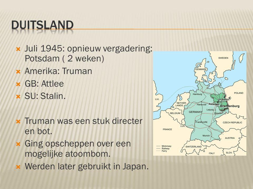  Juli 1945: opnieuw vergadering: Potsdam ( 2 weken)  Amerika: Truman  GB: Attlee  SU: Stalin.