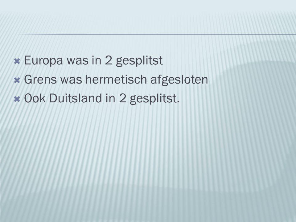  Europa was in 2 gesplitst  Grens was hermetisch afgesloten  Ook Duitsland in 2 gesplitst.