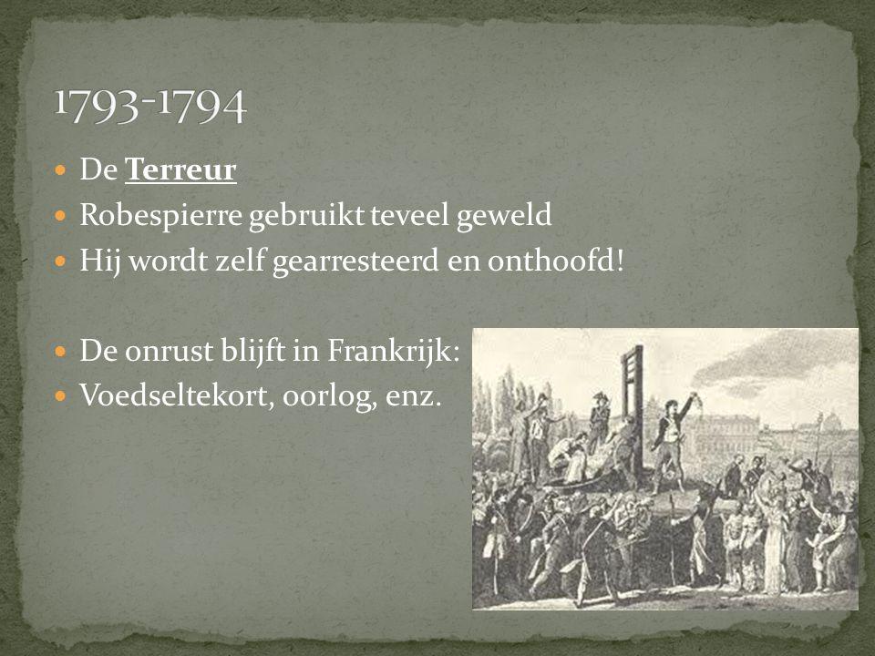 De Terreur Robespierre gebruikt teveel geweld Hij wordt zelf gearresteerd en onthoofd! De onrust blijft in Frankrijk: Voedseltekort, oorlog, enz.