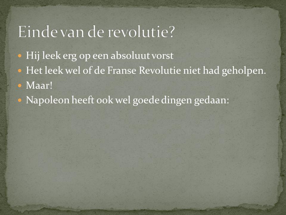 Hij leek erg op een absoluut vorst Het leek wel of de Franse Revolutie niet had geholpen. Maar! Napoleon heeft ook wel goede dingen gedaan:
