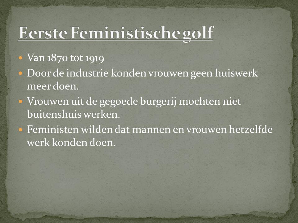 Van 1870 tot 1919 Door de industrie konden vrouwen geen huiswerk meer doen. Vrouwen uit de gegoede burgerij mochten niet buitenshuis werken. Feministe
