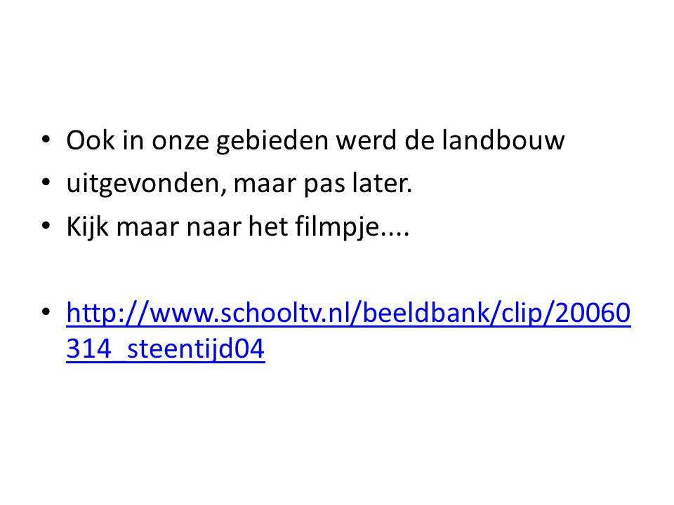 Ook in onze gebieden werd de landbouw uitgevonden, maar pas later. Kijk maar naar het filmpje.... http://www.schooltv.nl/beeldbank/clip/20060 314_stee