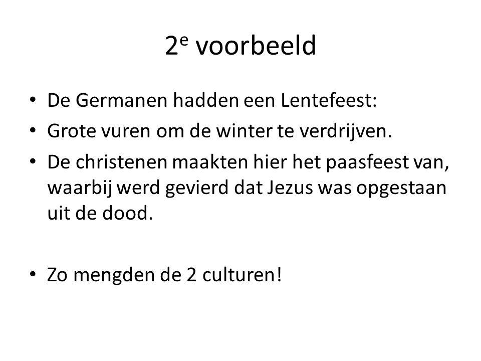 2 e voorbeeld De Germanen hadden een Lentefeest: Grote vuren om de winter te verdrijven. De christenen maakten hier het paasfeest van, waarbij werd ge