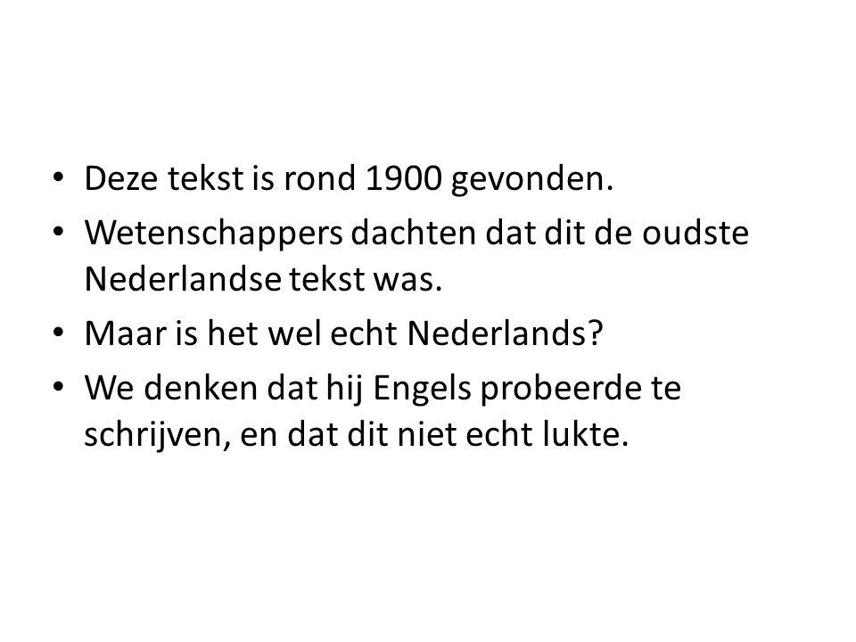 Deze tekst is rond 1900 gevonden. Wetenschappers dachten dat dit de oudste Nederlandse tekst was. Maar is het wel echt Nederlands? We denken dat hij E