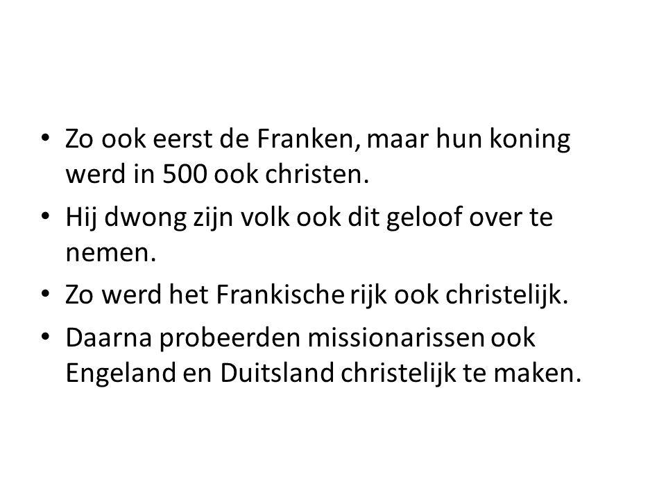 Zo ook eerst de Franken, maar hun koning werd in 500 ook christen. Hij dwong zijn volk ook dit geloof over te nemen. Zo werd het Frankische rijk ook c