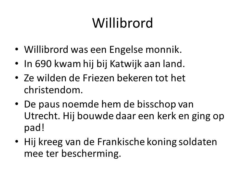 Willibrord Willibrord was een Engelse monnik. In 690 kwam hij bij Katwijk aan land. Ze wilden de Friezen bekeren tot het christendom. De paus noemde h