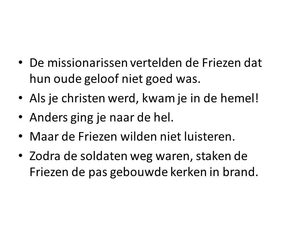 De missionarissen vertelden de Friezen dat hun oude geloof niet goed was. Als je christen werd, kwam je in de hemel! Anders ging je naar de hel. Maar