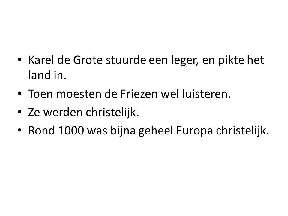 Karel de Grote stuurde een leger, en pikte het land in. Toen moesten de Friezen wel luisteren. Ze werden christelijk. Rond 1000 was bijna geheel Europ