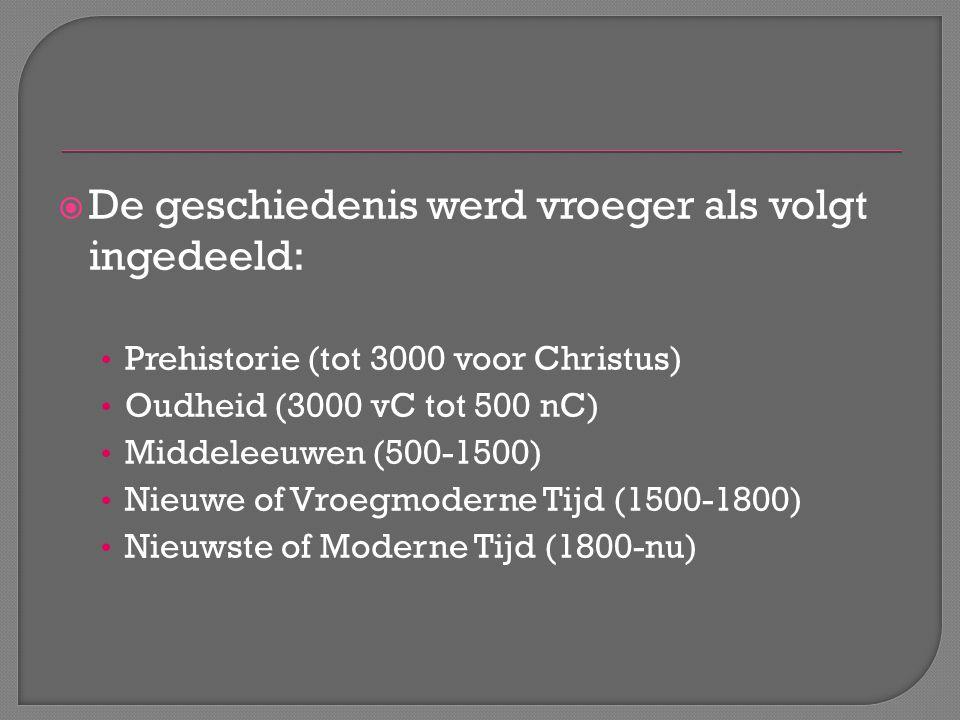  De geschiedenis werd vroeger als volgt ingedeeld: Prehistorie (tot 3000 voor Christus) Oudheid (3000 vC tot 500 nC) Middeleeuwen (500-1500) Nieuwe o