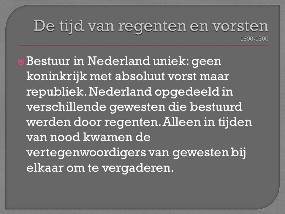  Bestuur in Nederland uniek: geen koninkrijk met absoluut vorst maar republiek. Nederland opgedeeld in verschillende gewesten die bestuurd werden doo