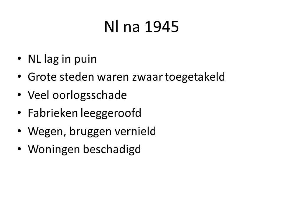 Nl na 1945 NL lag in puin Grote steden waren zwaar toegetakeld Veel oorlogsschade Fabrieken leeggeroofd Wegen, bruggen vernield Woningen beschadigd