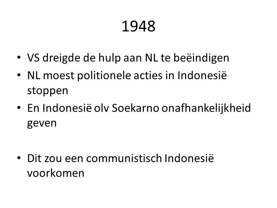 1948 VS dreigde de hulp aan NL te beëindigen NL moest politionele acties in Indonesië stoppen En Indonesië olv Soekarno onafhankelijkheid geven Dit zo