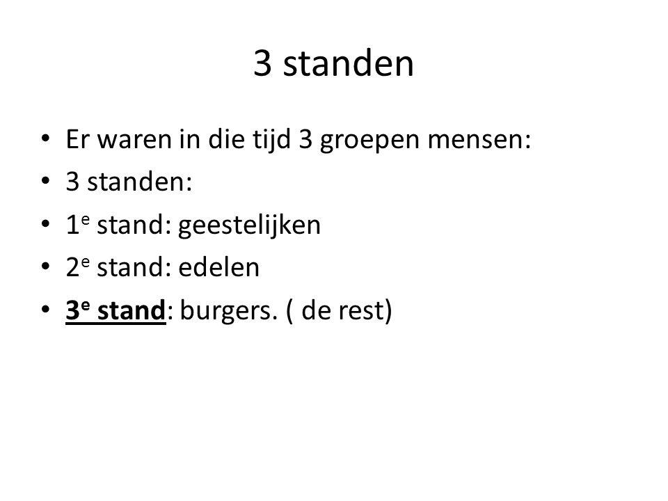 3 standen Er waren in die tijd 3 groepen mensen: 3 standen: 1 e stand: geestelijken 2 e stand: edelen 3 e stand: burgers. ( de rest)