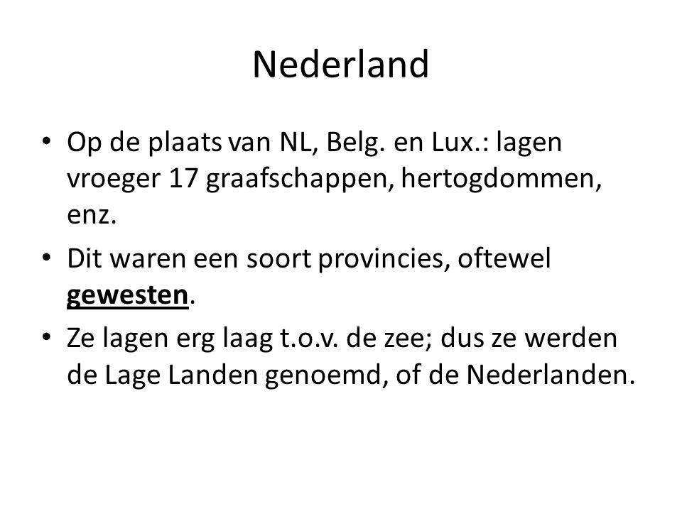 Nederland Op de plaats van NL, Belg. en Lux.: lagen vroeger 17 graafschappen, hertogdommen, enz. Dit waren een soort provincies, oftewel gewesten. Ze