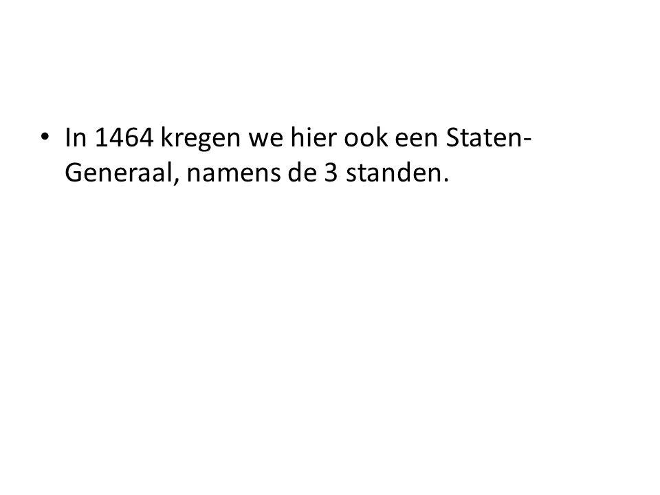 In 1464 kregen we hier ook een Staten- Generaal, namens de 3 standen.