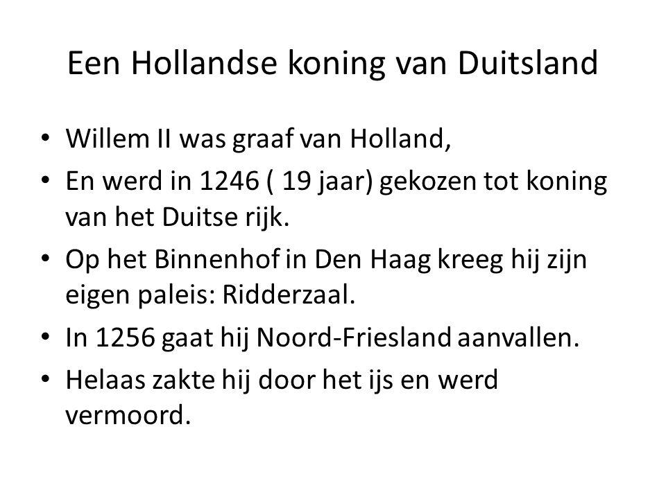 Een Hollandse koning van Duitsland Willem II was graaf van Holland, En werd in 1246 ( 19 jaar) gekozen tot koning van het Duitse rijk. Op het Binnenho