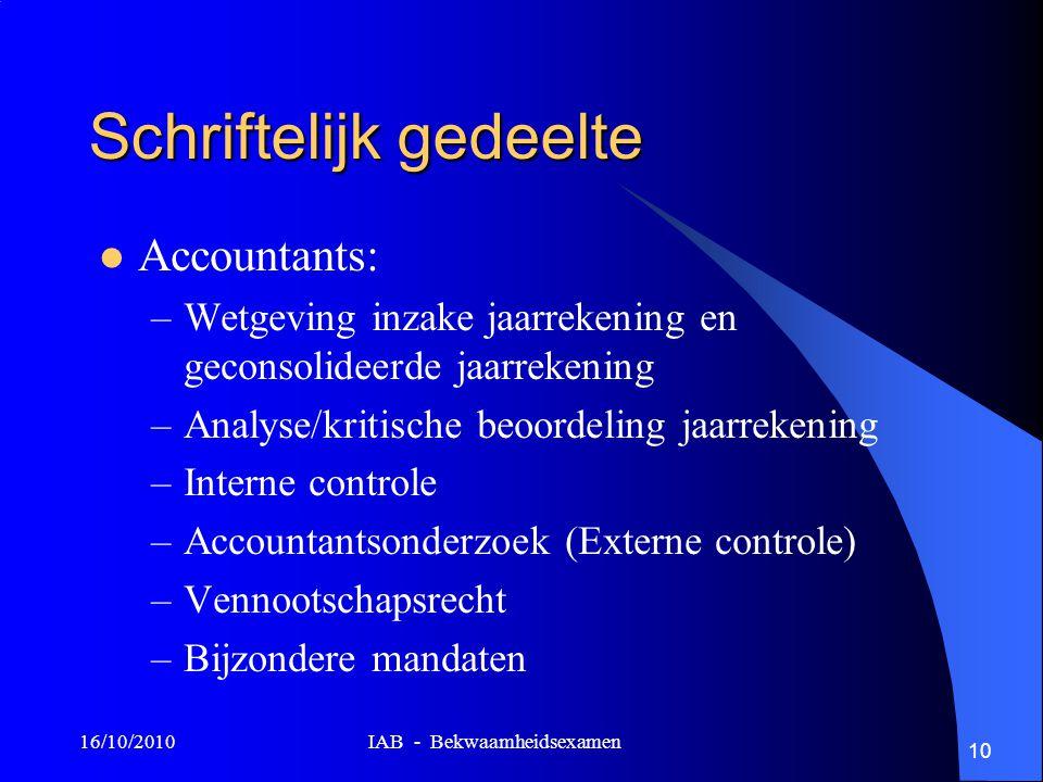 16/10/2010 IAB - Bekwaamheidsexamen 10 Schriftelijk gedeelte Accountants: –Wetgeving inzake jaarrekening en geconsolideerde jaarrekening –Analyse/krit