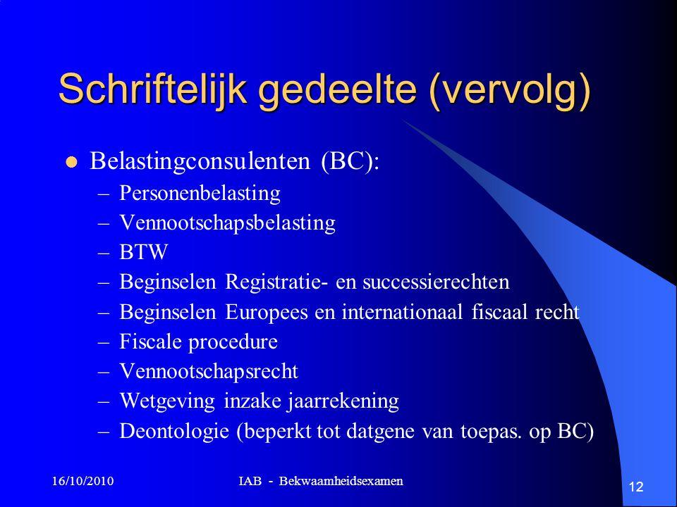 16/10/2010 IAB - Bekwaamheidsexamen 12 Schriftelijk gedeelte (vervolg) Belastingconsulenten (BC): –Personenbelasting –Vennootschapsbelasting –BTW –Beg