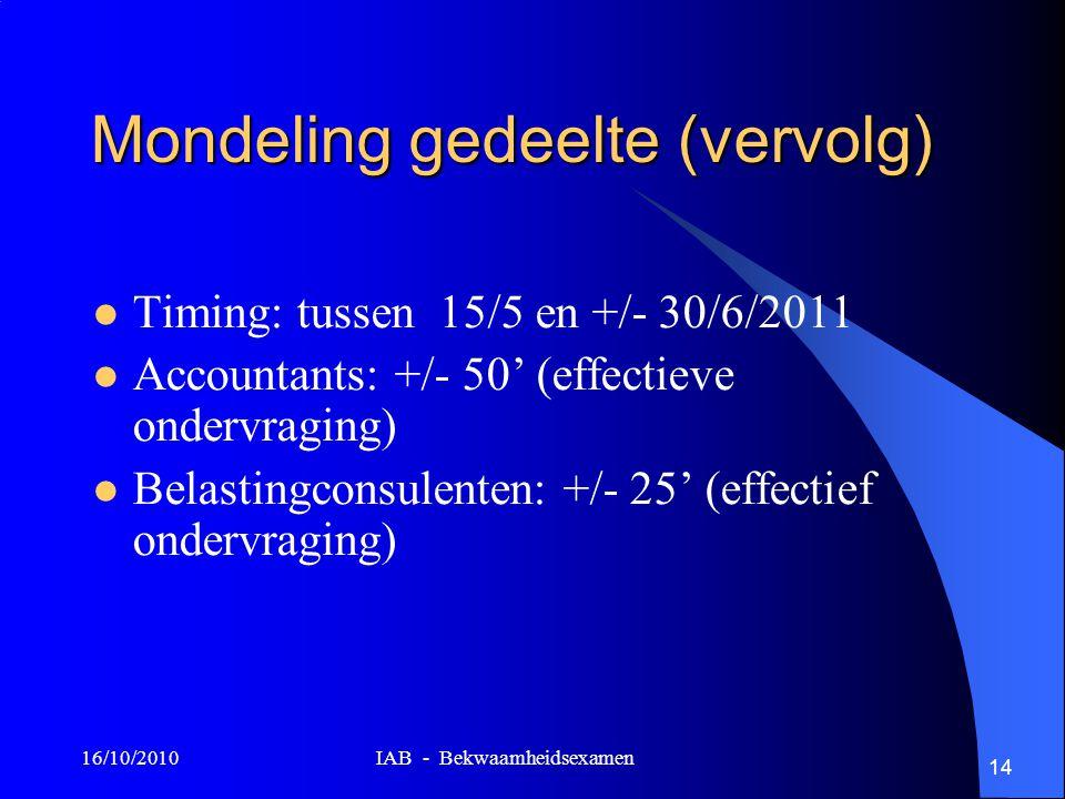 16/10/2010 IAB - Bekwaamheidsexamen 14 Mondeling gedeelte (vervolg) Timing: tussen 15/5 en +/- 30/6/2011 Accountants: +/- 50' (effectieve ondervraging